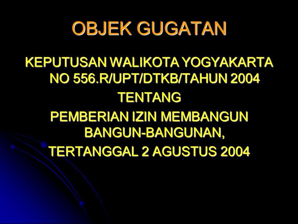 OBJEK GUGATAN KEPUTUSAN WALIKOTA YOGYAKARTA NO 556.R/UPT/DTKB/TAHUN 2004 TENTANG PEMBERIAN IZIN MEMBANGUN BANGUN-BANGUNAN, TERTANGGAL 2 AGUSTUS 2004