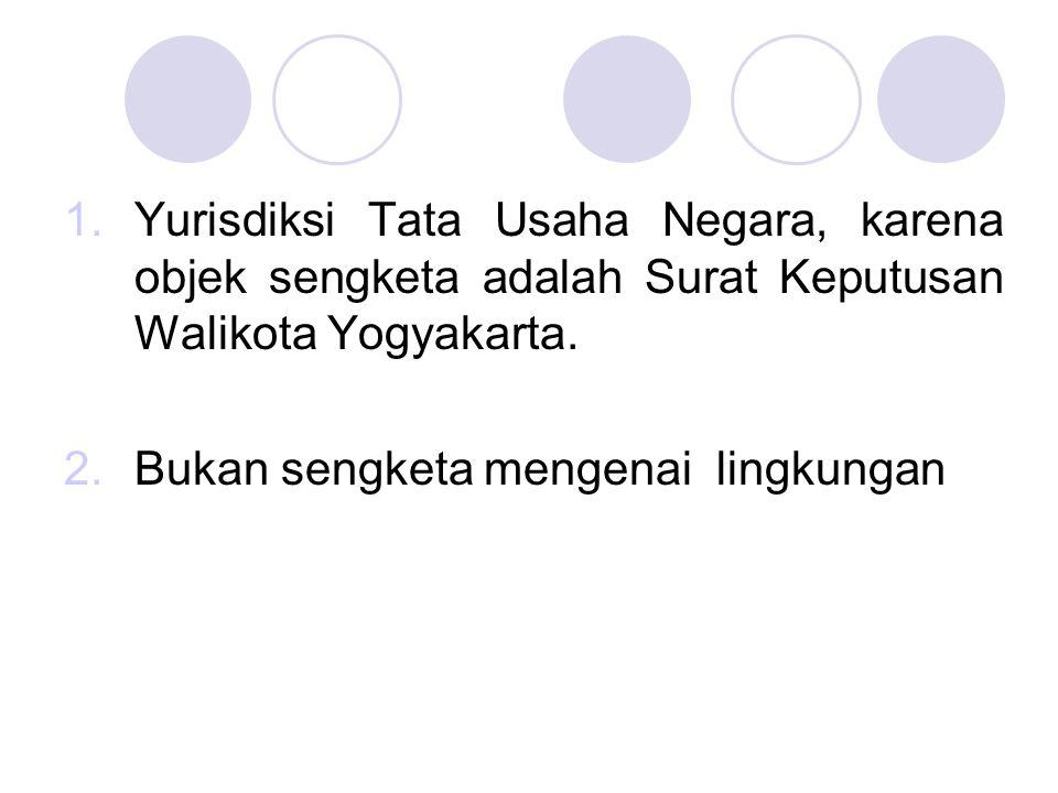 1.Yurisdiksi Tata Usaha Negara, karena objek sengketa adalah Surat Keputusan Walikota Yogyakarta. 2.Bukan sengketa mengenai lingkungan
