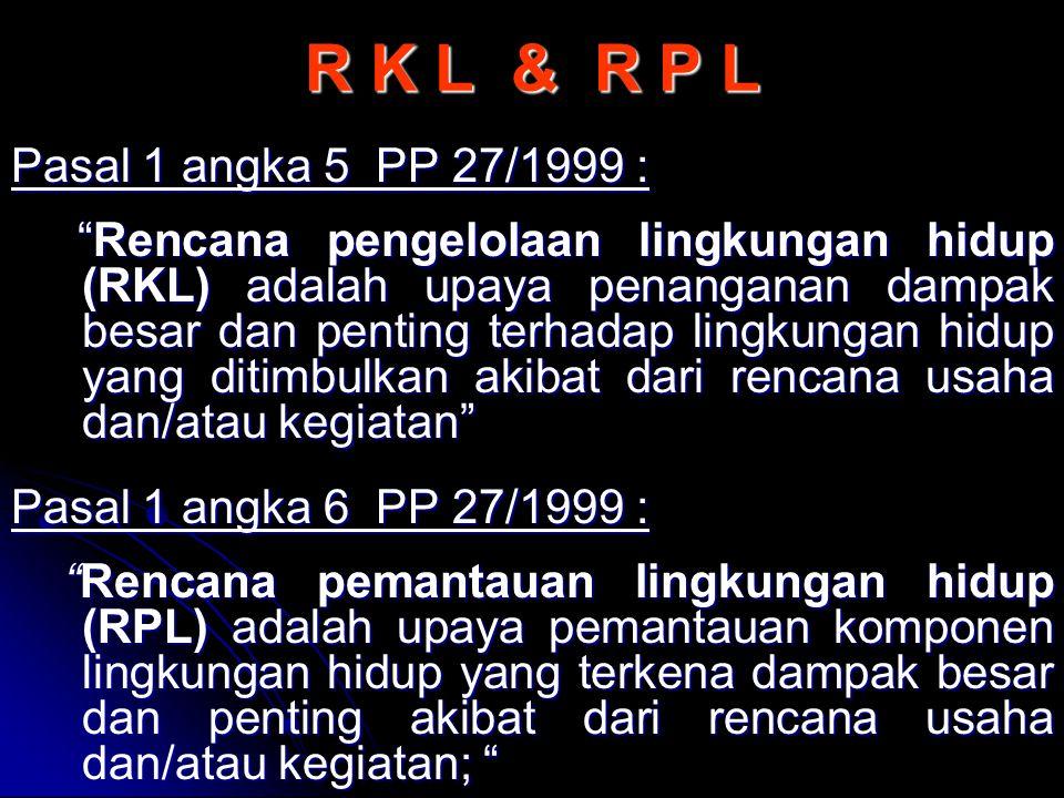 """R K L & R P L Pasal 1 angka 5 PP 27/1999 : """"Rencana pengelolaan lingkungan hidup (RKL) adalah upaya penanganan dampak besar dan penting terhadap lingk"""