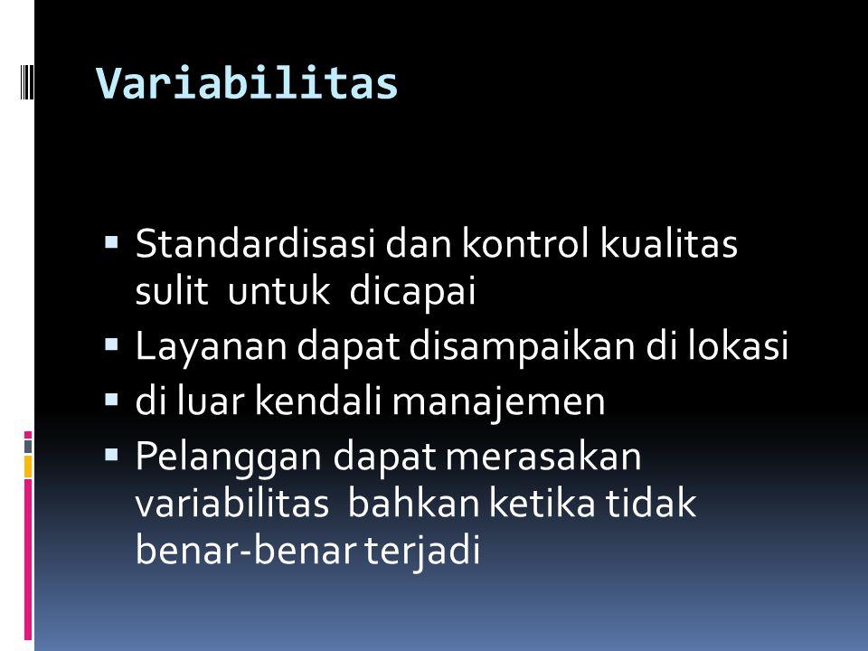 Variabilitas  Standardisasi dan kontrol kualitas sulit untuk dicapai  Layanan dapat disampaikan di lokasi  di luar kendali manajemen  Pelanggan dapat merasakan variabilitas bahkan ketika tidak benar-benar terjadi