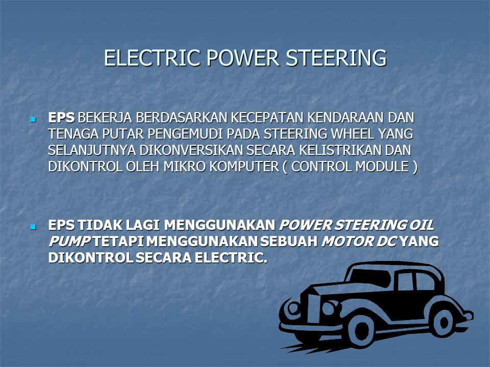 ELECTRIC POWER STEERING EPS BEKERJA BERDASARKAN KECEPATAN KENDARAAN DAN TENAGA PUTAR PENGEMUDI PADA STEERING WHEEL YANG SELANJUTNYA DIKONVERSIKAN SECARA KELISTRIKAN DAN DIKONTROL OLEH MIKRO KOMPUTER ( CONTROL MODULE ) EPS BEKERJA BERDASARKAN KECEPATAN KENDARAAN DAN TENAGA PUTAR PENGEMUDI PADA STEERING WHEEL YANG SELANJUTNYA DIKONVERSIKAN SECARA KELISTRIKAN DAN DIKONTROL OLEH MIKRO KOMPUTER ( CONTROL MODULE ) EPS TIDAK LAGI MENGGUNAKAN POWER STEERING OIL PUMP TETAPI MENGGUNAKAN SEBUAH MOTOR DC YANG DIKONTROL SECARA ELECTRIC.