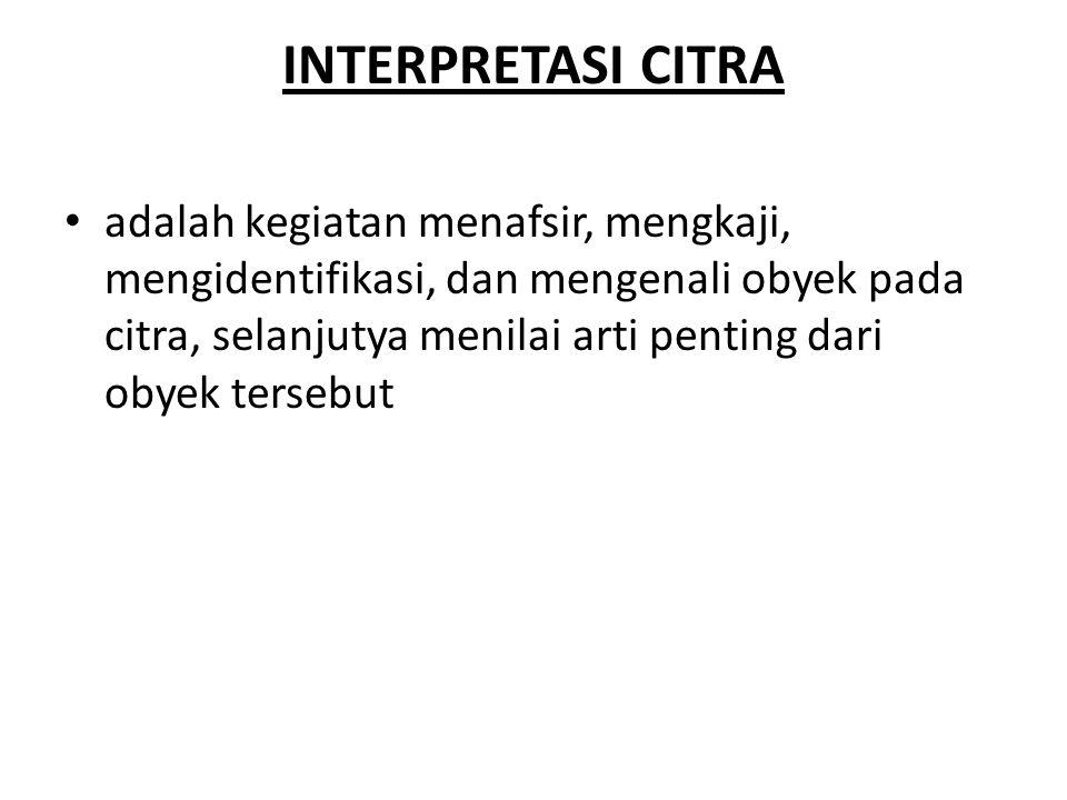 INTERPRETASI CITRA adalah kegiatan menafsir, mengkaji, mengidentifikasi, dan mengenali obyek pada citra, selanjutya menilai arti penting dari obyek te