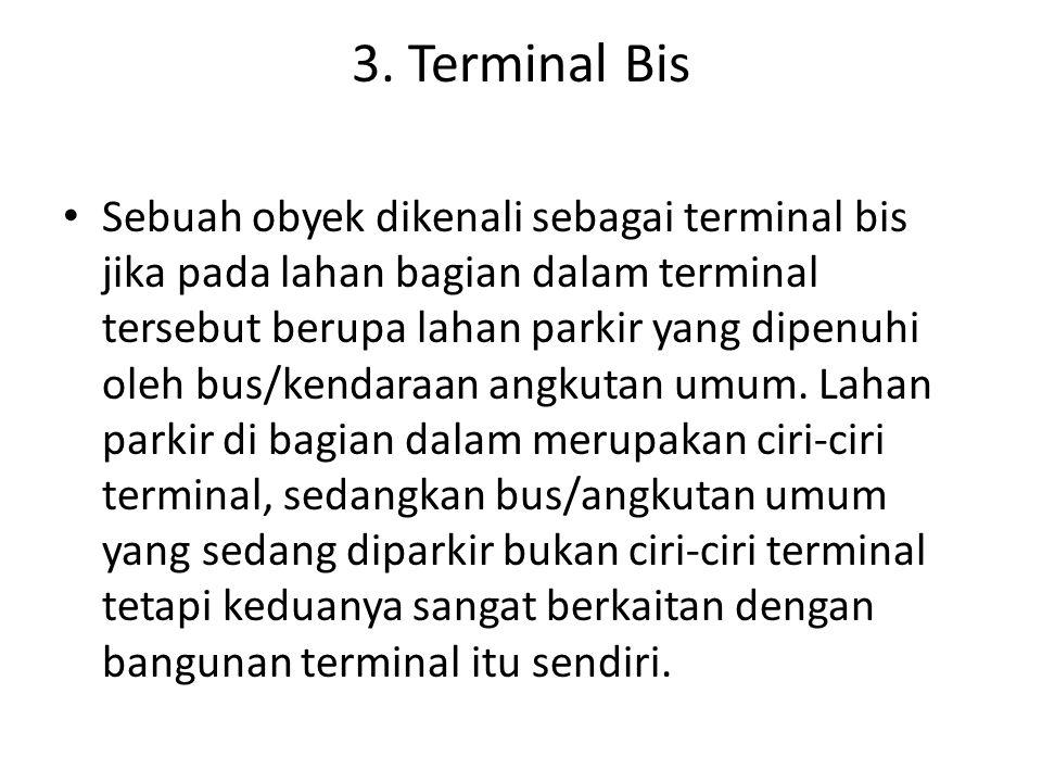 3. Terminal Bis Sebuah obyek dikenali sebagai terminal bis jika pada lahan bagian dalam terminal tersebut berupa lahan parkir yang dipenuhi oleh bus/k