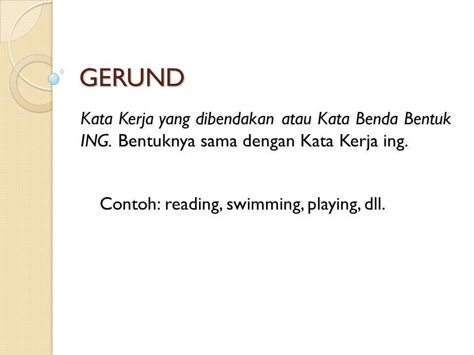 GERUND Kata Kerja yang dibendakan atau Kata Benda Bentuk ING. Bentuknya sama dengan Kata Kerja ing. Contoh: reading, swimming, playing, dll.
