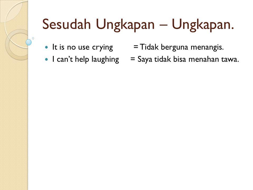 Sesudah Ungkapan – Ungkapan. It is no use crying = Tidak berguna menangis. I can't help laughing = Saya tidak bisa menahan tawa.