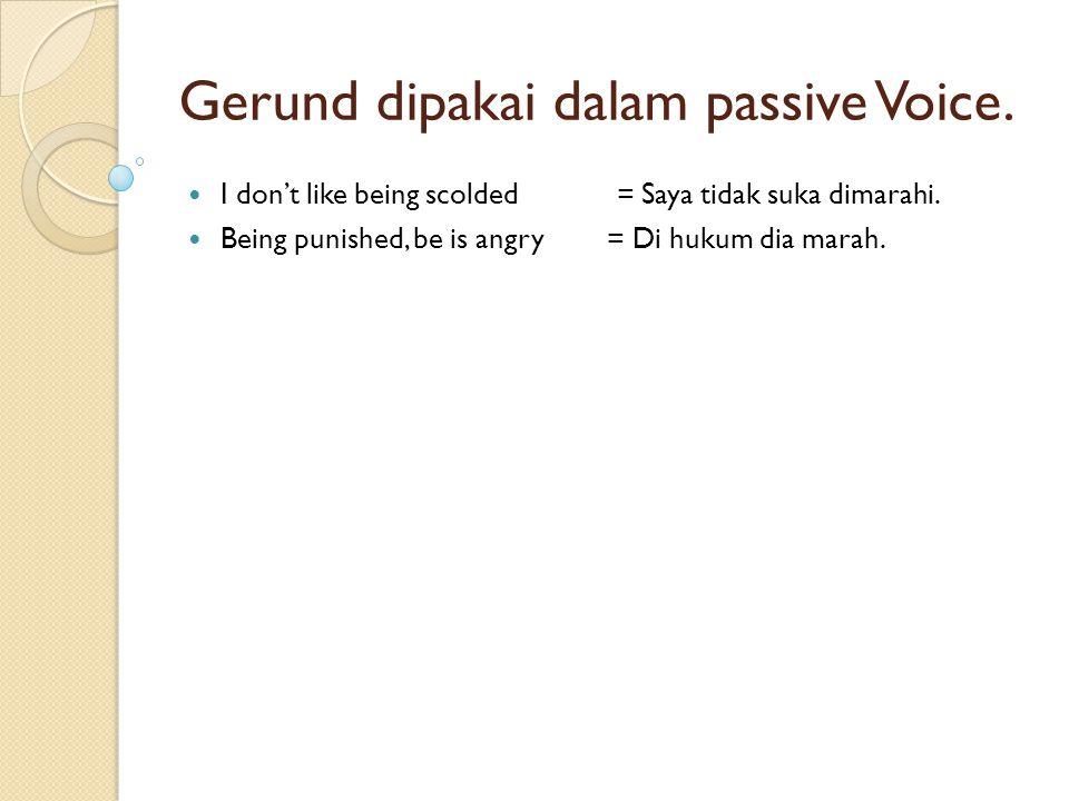Gerund dipakai dalam passive Voice. I don't like being scolded = Saya tidak suka dimarahi. Being punished, be is angry = Di hukum dia marah.