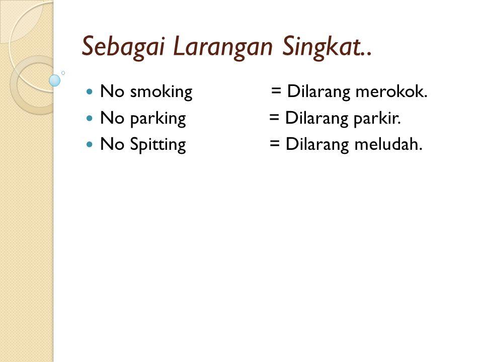Sebagai Larangan Singkat.. No smoking = Dilarang merokok. No parking = Dilarang parkir. No Spitting = Dilarang meludah.