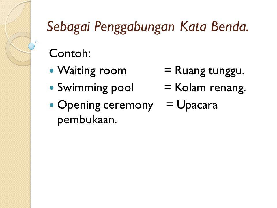 Sebagai Penggabungan Kata Benda. Contoh: Waiting room = Ruang tunggu. Swimming pool = Kolam renang. Opening ceremony = Upacara pembukaan.