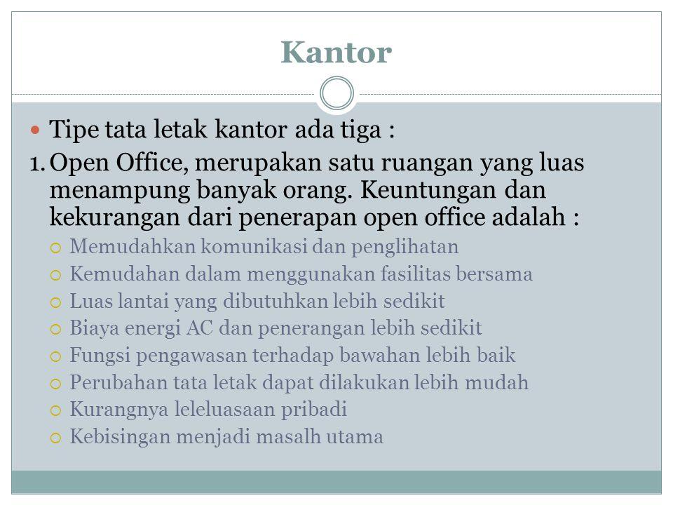 Kantor Tipe tata letak kantor ada tiga : 1.Open Office, merupakan satu ruangan yang luas menampung banyak orang. Keuntungan dan kekurangan dari penera
