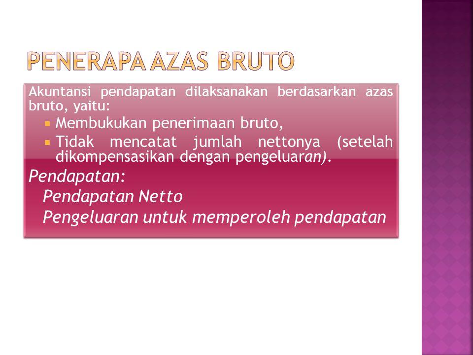 Akuntansi pendapatan dilaksanakan berdasarkan azas bruto, yaitu:  Membukukan penerimaan bruto,  Tidak mencatat jumlah nettonya (setelah dikompensasi