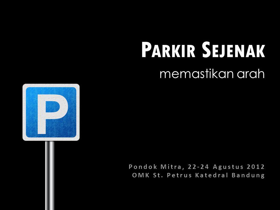 P ARKIR S EJENAK memastikan arah Pondok Mitra, 22-24 Agustus 2012 OMK St. Petrus Katedral Bandung