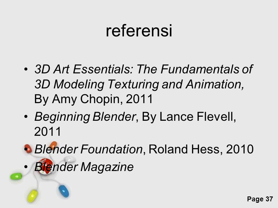 Free Powerpoint Templates Page 37 referensi 3D Art Essentials: The Fundamentals of 3D Modeling Texturing and Animation, By Amy Chopin, 2011 Beginning Blender, By Lance Flevell, 2011 Blender Foundation, Roland Hess, 2010 Blender Magazine