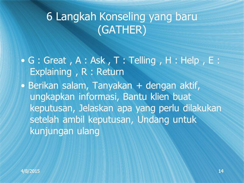 4/8/201514 6 Langkah Konseling yang baru (GATHER) G : Great, A : Ask, T : Telling, H : Help, E : Explaining, R : Return Berikan salam, Tanyakan + deng