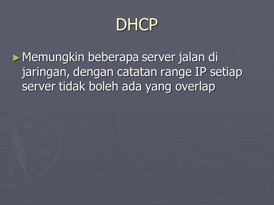 DHCP ► Memungkin beberapa server jalan di jaringan, dengan catatan range IP setiap server tidak boleh ada yang overlap