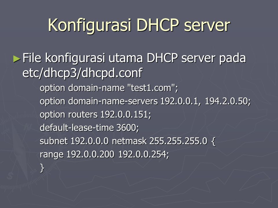 Konfigurasi DHCP server ► File konfigurasi utama DHCP server pada etc/dhcp3/dhcpd.conf option domain-name test1.com ; option domain-name-servers 192.0.0.1, 194.2.0.50; option routers 192.0.0.151; default-lease-time 3600; subnet 192.0.0.0 netmask 255.255.255.0 { range 192.0.0.200 192.0.0.254; }