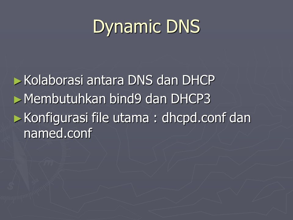 Dynamic DNS ► Kolaborasi antara DNS dan DHCP ► Membutuhkan bind9 dan DHCP3 ► Konfigurasi file utama : dhcpd.conf dan named.conf