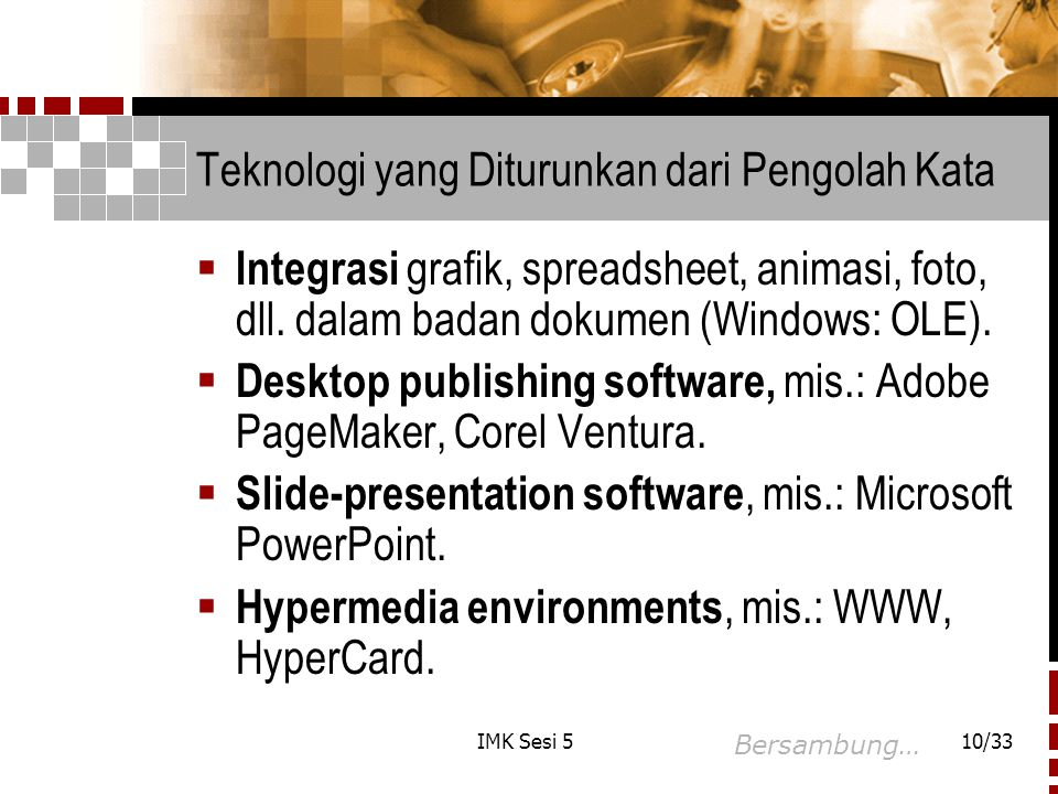 IMK Sesi 510/33 Teknologi yang Diturunkan dari Pengolah Kata  Integrasi grafik, spreadsheet, animasi, foto, dll. dalam badan dokumen (Windows: OLE).