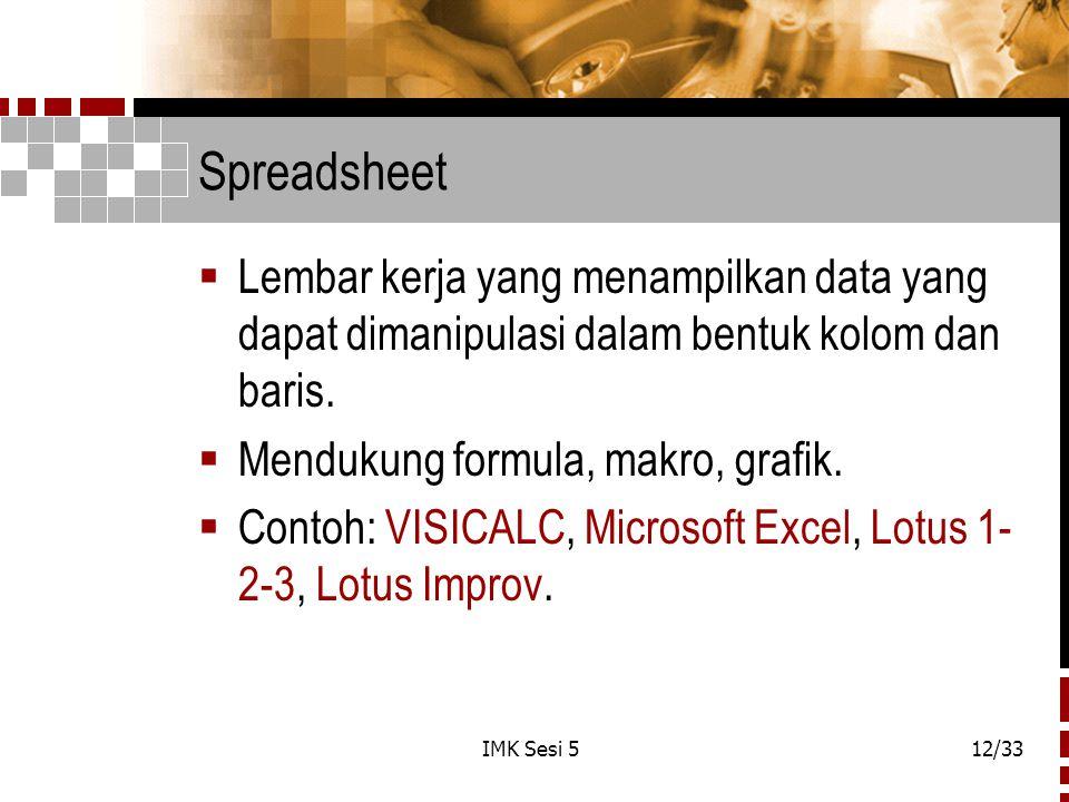 IMK Sesi 512/33 Spreadsheet  Lembar kerja yang menampilkan data yang dapat dimanipulasi dalam bentuk kolom dan baris.  Mendukung formula, makro, gra