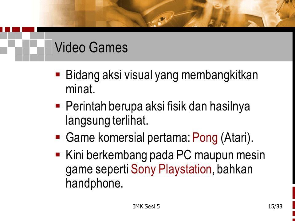 IMK Sesi 515/33 Video Games  Bidang aksi visual yang membangkitkan minat.  Perintah berupa aksi fisik dan hasilnya langsung terlihat.  Game komersi