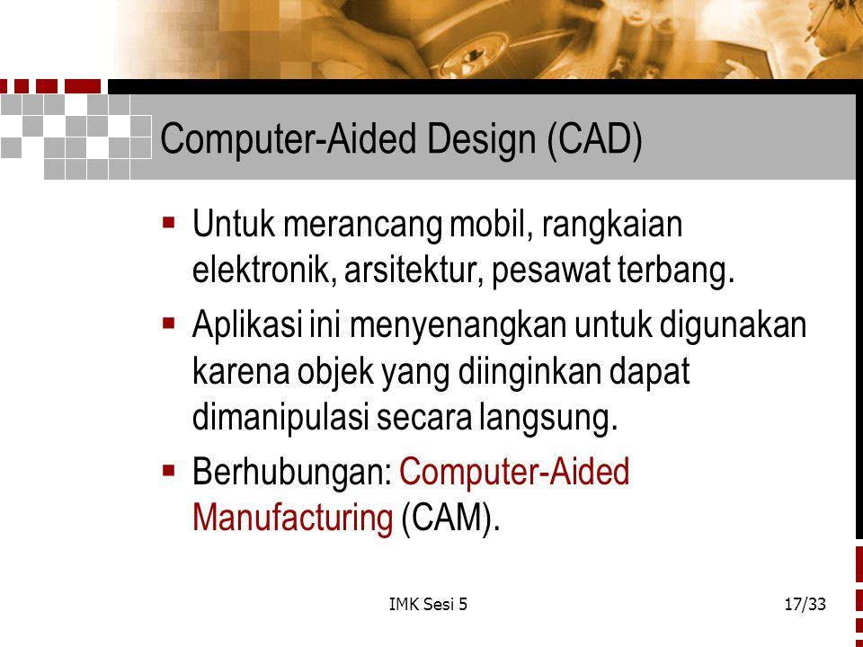 IMK Sesi 517/33 Computer-Aided Design (CAD)  Untuk merancang mobil, rangkaian elektronik, arsitektur, pesawat terbang.  Aplikasi ini menyenangkan un