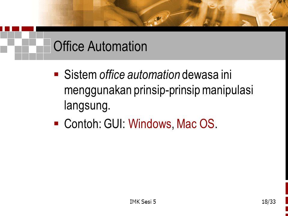 IMK Sesi 518/33 Office Automation  Sistem office automation dewasa ini menggunakan prinsip-prinsip manipulasi langsung.  Contoh: GUI: Windows, Mac O