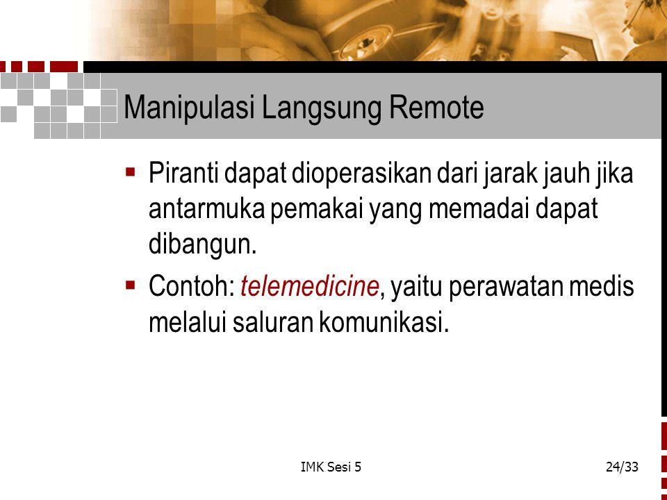 IMK Sesi 524/33 Manipulasi Langsung Remote  Piranti dapat dioperasikan dari jarak jauh jika antarmuka pemakai yang memadai dapat dibangun.  Contoh: