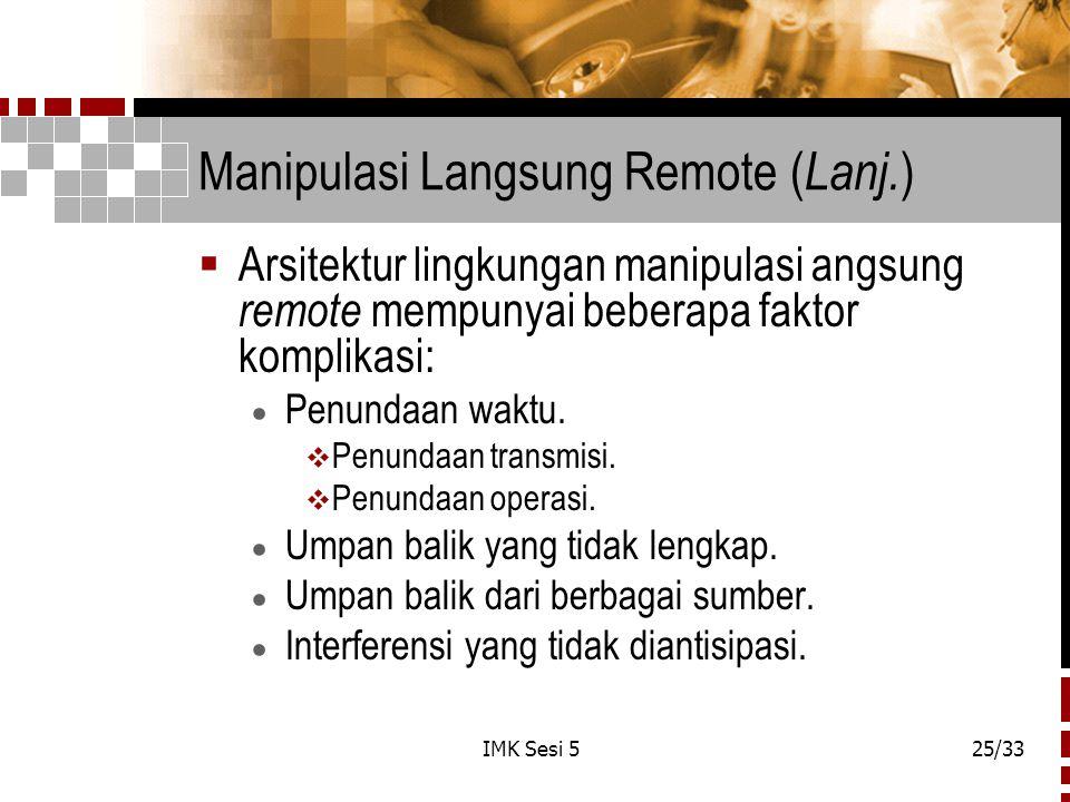 IMK Sesi 525/33 Manipulasi Langsung Remote ( Lanj. )  Arsitektur lingkungan manipulasi angsung remote mempunyai beberapa faktor komplikasi:  Penunda