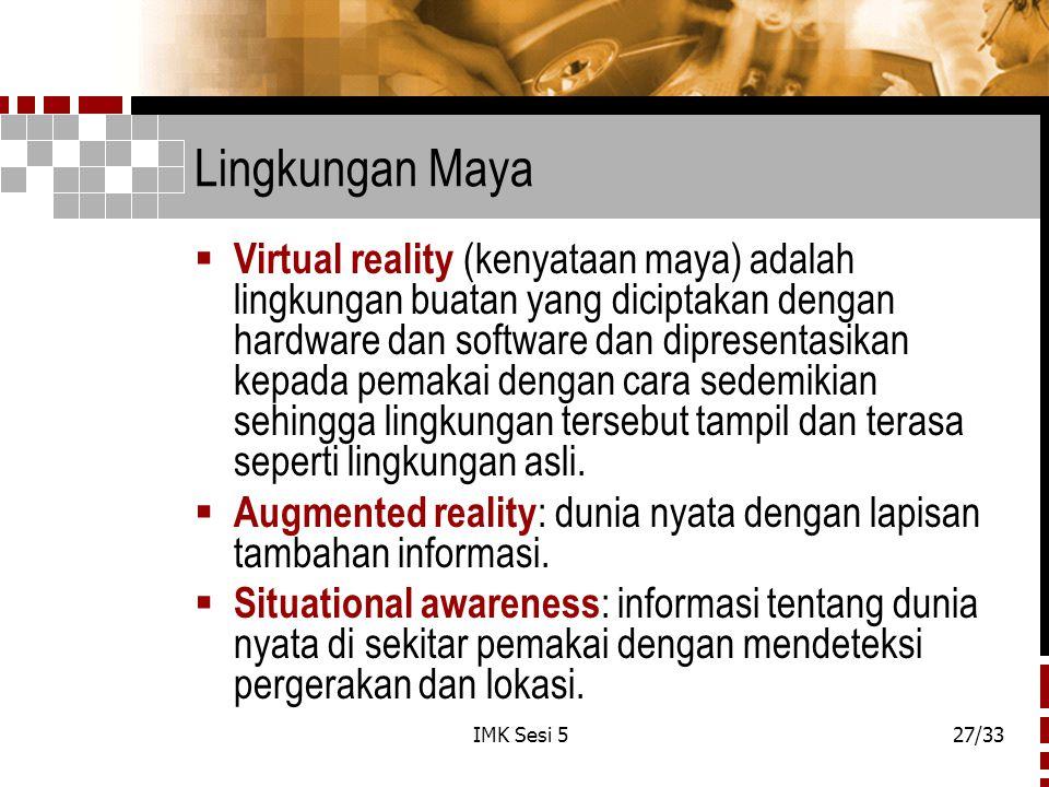 IMK Sesi 527/33 Lingkungan Maya  Virtual reality (kenyataan maya) adalah lingkungan buatan yang diciptakan dengan hardware dan software dan dipresentasikan kepada pemakai dengan cara sedemikian sehingga lingkungan tersebut tampil dan terasa seperti lingkungan asli.