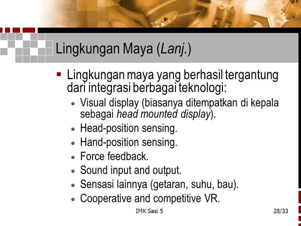 IMK Sesi 528/33 Lingkungan Maya ( Lanj. )  Lingkungan maya yang berhasil tergantung dari integrasi berbagai teknologi:  Visual display (biasanya dit