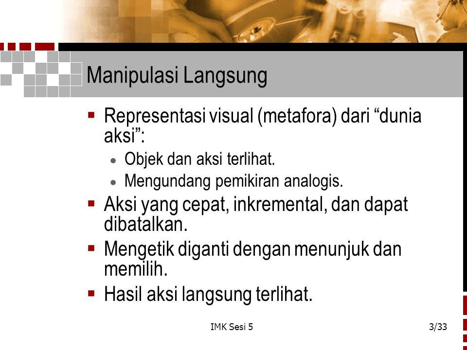 IMK Sesi 53/33 Manipulasi Langsung  Representasi visual (metafora) dari dunia aksi :  Objek dan aksi terlihat.
