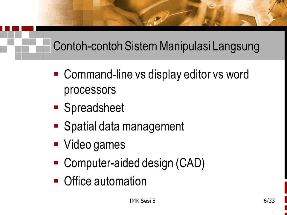 IMK Sesi 56/33 Contoh-contoh Sistem Manipulasi Langsung  Command-line vs display editor vs word processors  Spreadsheet  Spatial data management 