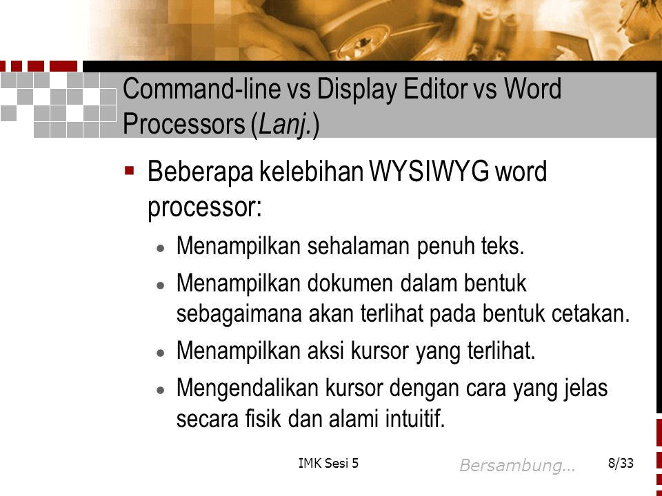 IMK Sesi 58/33 Command-line vs Display Editor vs Word Processors ( Lanj. )  Beberapa kelebihan WYSIWYG word processor:  Menampilkan sehalaman penuh