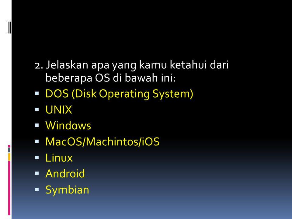 2. Jelaskan apa yang kamu ketahui dari beberapa OS di bawah ini:  DOS (Disk Operating System)  UNIX  Windows  MacOS/Machintos/iOS  Linux  Androi