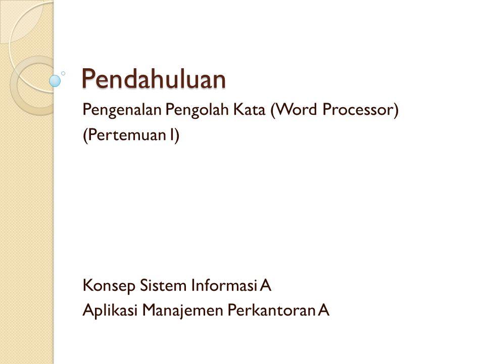 Pendahuluan Pengenalan Pengolah Kata (Word Processor) (Pertemuan I) Konsep Sistem Informasi A Aplikasi Manajemen Perkantoran A