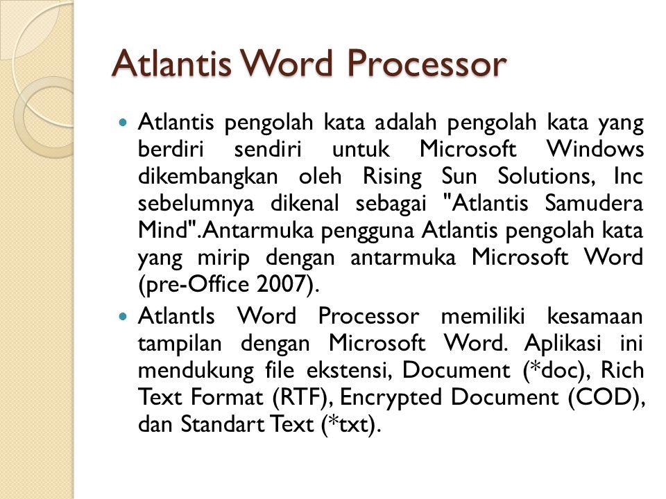 Atlantis Word Processor Atlantis pengolah kata adalah pengolah kata yang berdiri sendiri untuk Microsoft Windows dikembangkan oleh Rising Sun Solutions, Inc sebelumnya dikenal sebagai Atlantis Samudera Mind .Antarmuka pengguna Atlantis pengolah kata yang mirip dengan antarmuka Microsoft Word (pre-Office 2007).