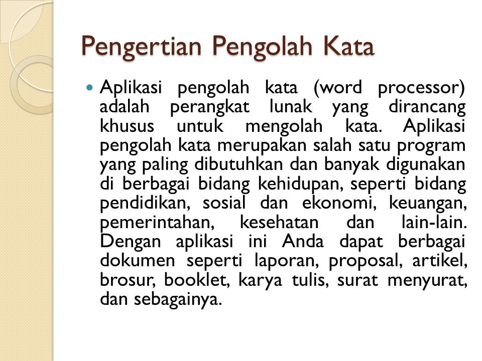 Jenis-jenis Aplikasi Pengolah Kata Beberapa pengolah kata yang terkenal selain Microsoft Word adalah: Star Office Writer Open Office Writer Abi Word Kword Atlantis Word Processor WordStar Word Perfect Chi Writer