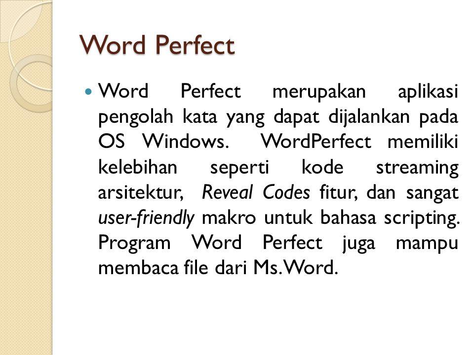Word Perfect Word Perfect merupakan aplikasi pengolah kata yang dapat dijalankan pada OS Windows.