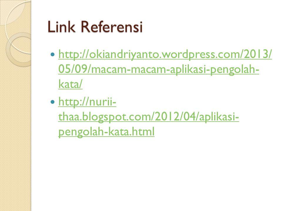 Link Referensi http://okiandriyanto.wordpress.com/2013/ 05/09/macam-macam-aplikasi-pengolah- kata/ http://okiandriyanto.wordpress.com/2013/ 05/09/macam-macam-aplikasi-pengolah- kata/ http://nurii- thaa.blogspot.com/2012/04/aplikasi- pengolah-kata.html http://nurii- thaa.blogspot.com/2012/04/aplikasi- pengolah-kata.html
