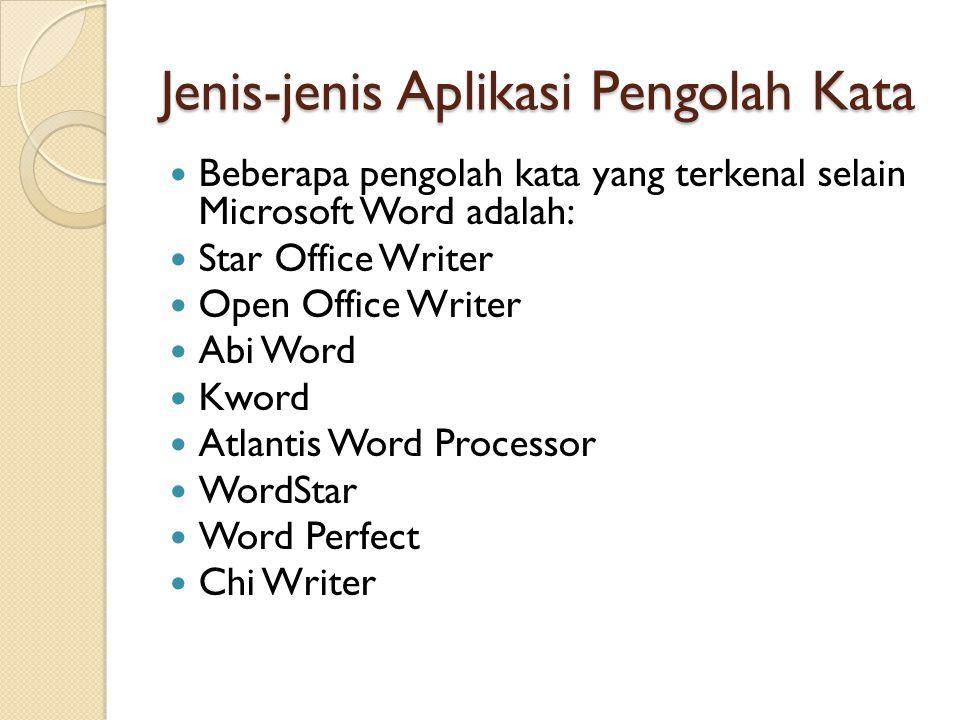 Jenis-jenis Aplikasi Pengolah Kata Beberapa pengolah kata yang terkenal selain Microsoft Word adalah: Star Office Writer Open Office Writer Abi Word Kword Atlantis Word Processor WordStar Word Perfect Chi Writer