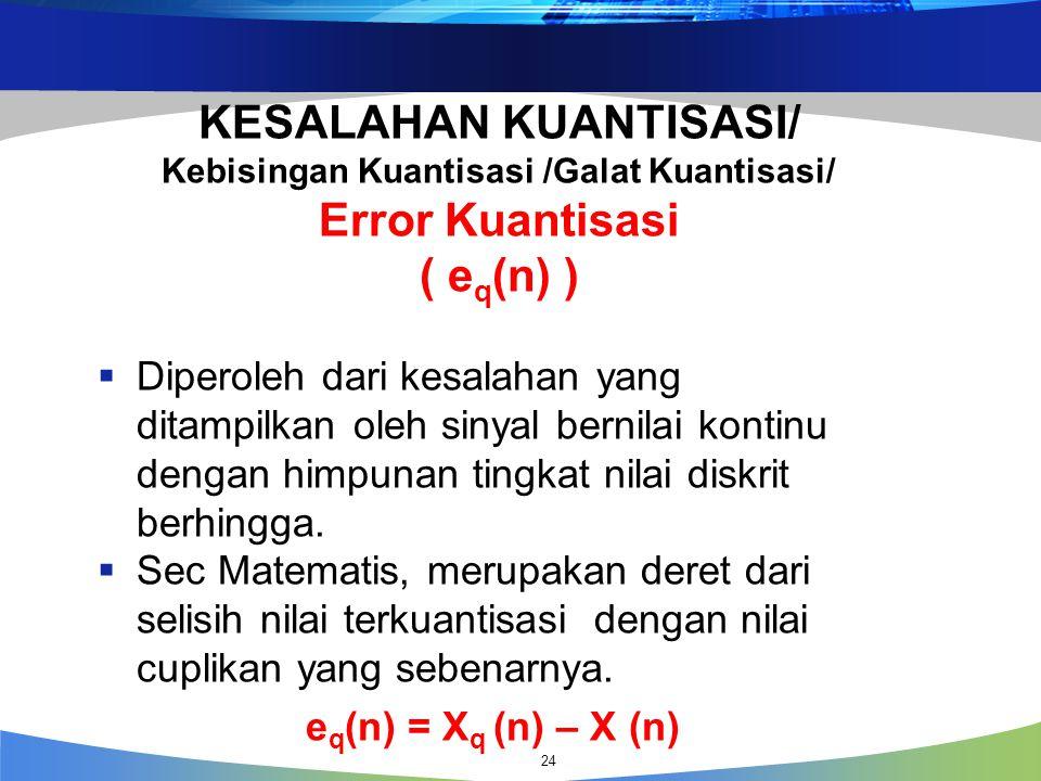 24 KESALAHAN KUANTISASI/ Kebisingan Kuantisasi /Galat Kuantisasi/ Error Kuantisasi ( e q (n) )  Diperoleh dari kesalahan yang ditampilkan oleh sinyal