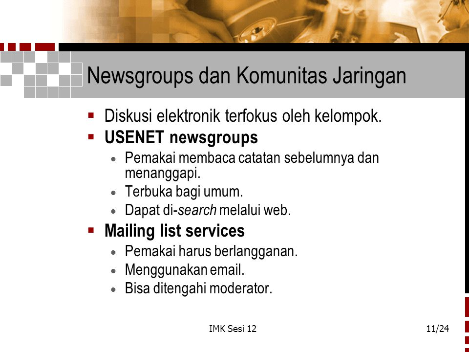 IMK Sesi 1211/24 Newsgroups dan Komunitas Jaringan  Diskusi elektronik terfokus oleh kelompok.  USENET newsgroups  Pemakai membaca catatan sebelumn