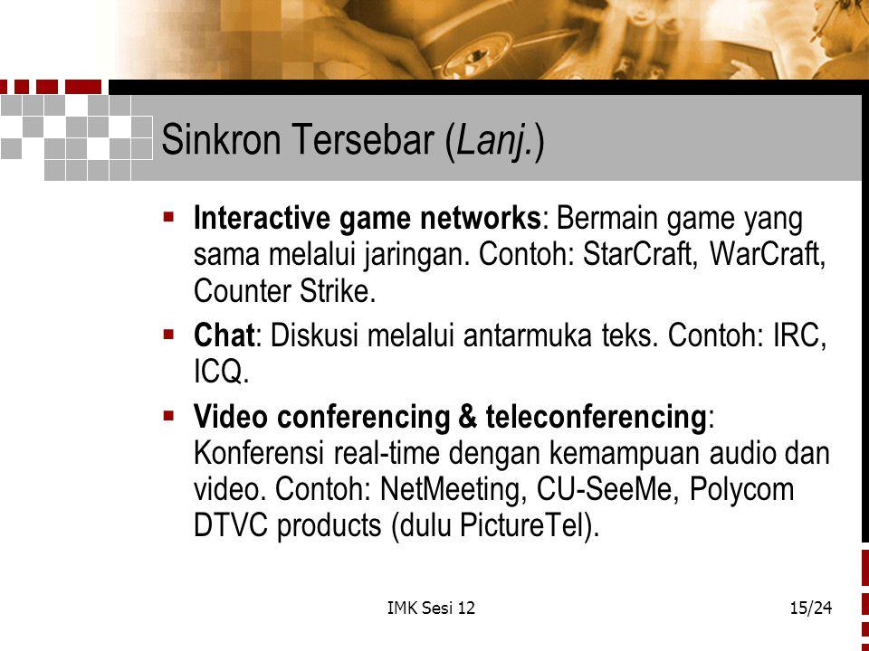 IMK Sesi 1215/24 Sinkron Tersebar ( Lanj. )  Interactive game networks : Bermain game yang sama melalui jaringan. Contoh: StarCraft, WarCraft, Counte