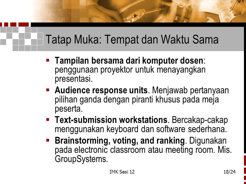 IMK Sesi 1218/24 Tatap Muka: Tempat dan Waktu Sama  Tampilan bersama dari komputer dosen : penggunaan proyektor untuk menayangkan presentasi.  Audie