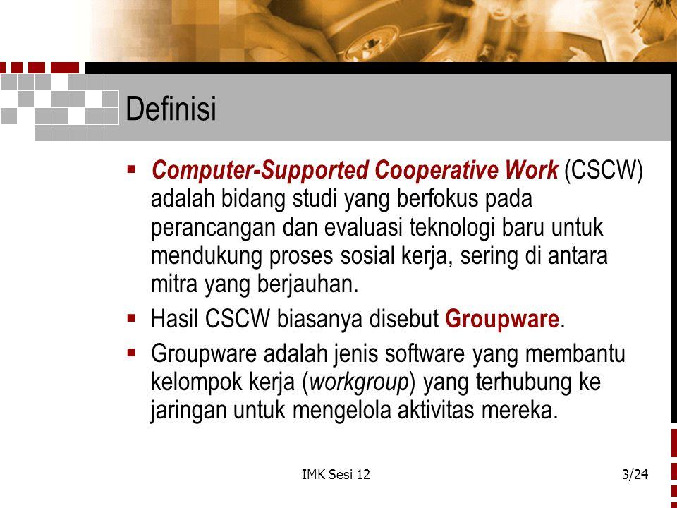 IMK Sesi 123/24 Definisi  Computer-Supported Cooperative Work (CSCW) adalah bidang studi yang berfokus pada perancangan dan evaluasi teknologi baru u