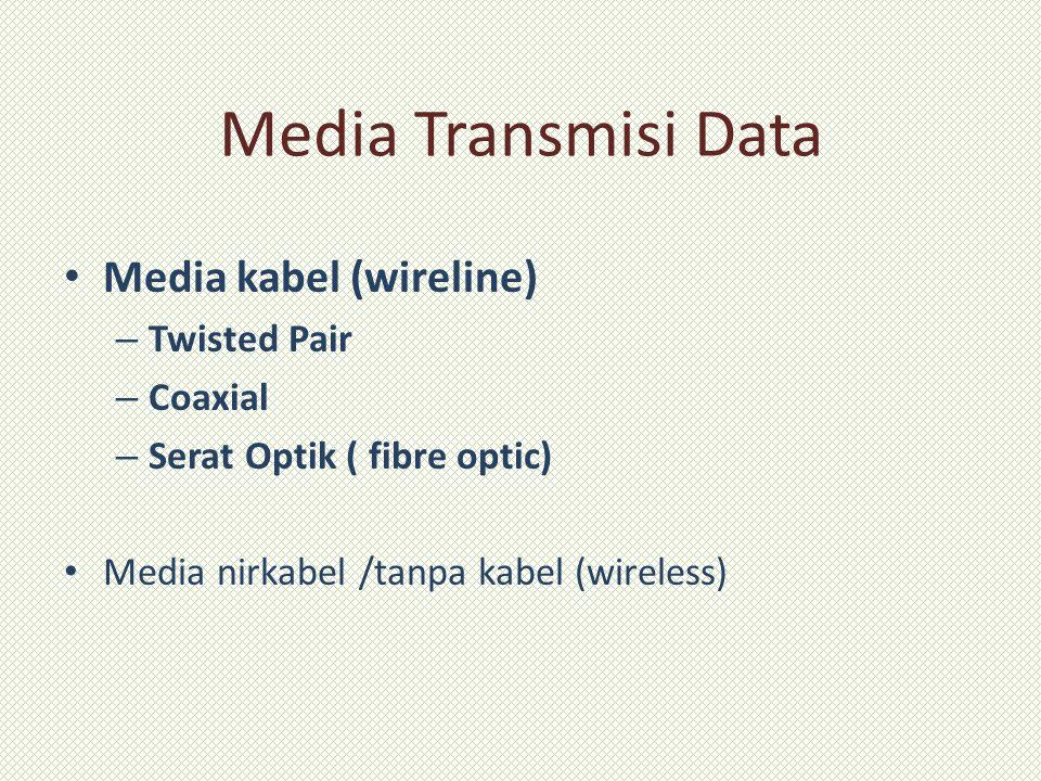 Media Transmisi Data Media kabel (wireline) – Twisted Pair – Coaxial – Serat Optik ( fibre optic) Media nirkabel /tanpa kabel (wireless)