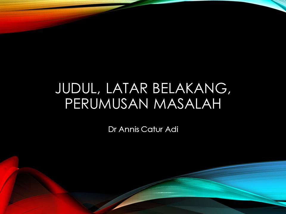 JUDUL, LATAR BELAKANG, PERUMUSAN MASALAH Dr Annis Catur Adi