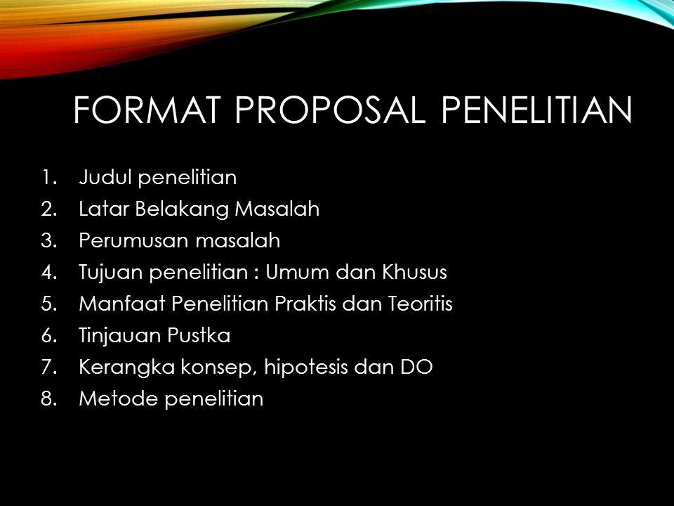 FORMAT PROPOSAL PENELITIAN 1.Judul penelitian 2.Latar Belakang Masalah 3.Perumusan masalah 4.Tujuan penelitian : Umum dan Khusus 5.Manfaat Penelitian