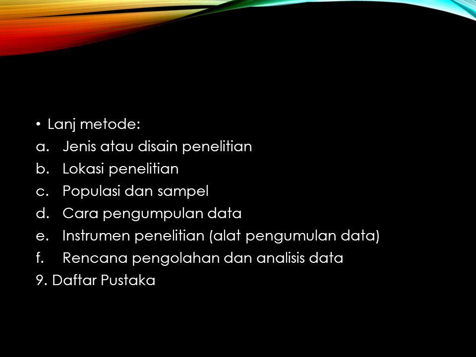 Lanj metode: a.Jenis atau disain penelitian b.Lokasi penelitian c.Populasi dan sampel d.Cara pengumpulan data e.Instrumen penelitian (alat pengumulan