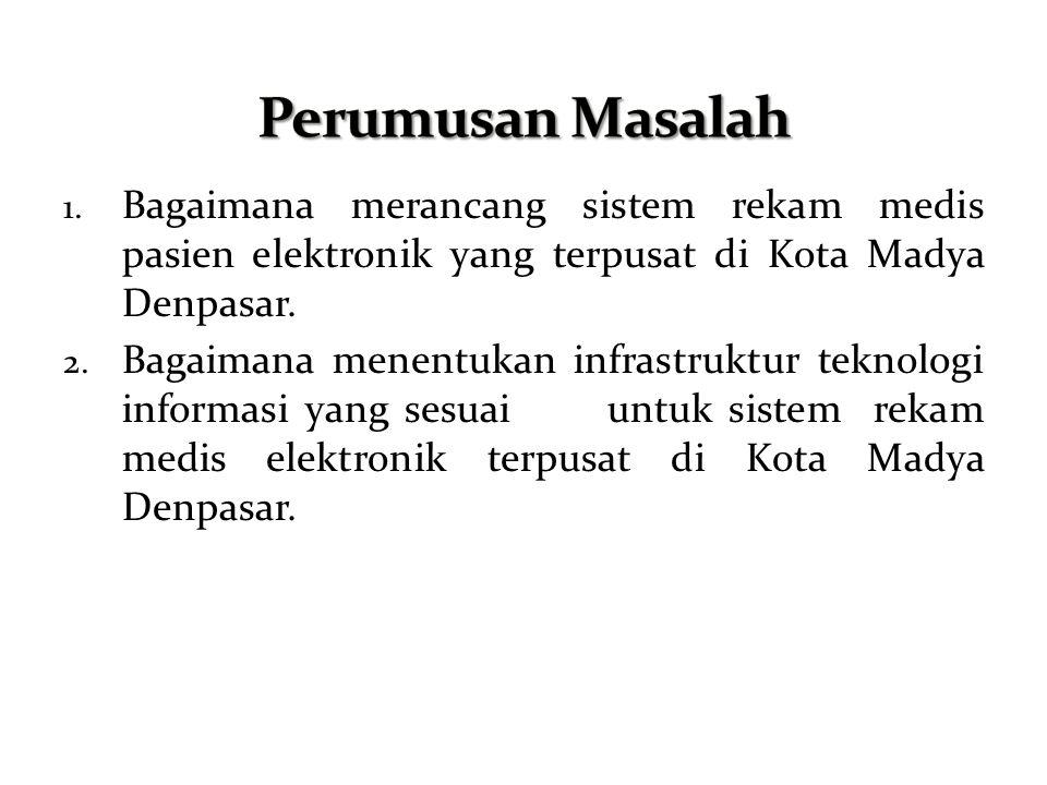 1. Bagaimana merancang sistem rekam medis pasien elektronik yang terpusat di Kota Madya Denpasar. 2. Bagaimana menentukan infrastruktur teknologi info