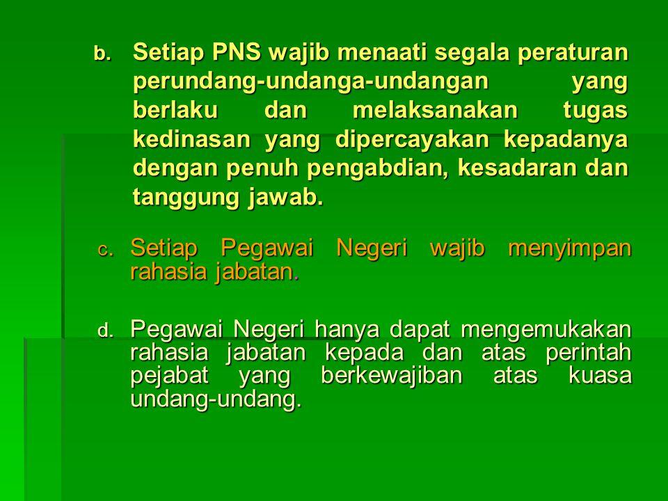 b. Setiap PNS wajib menaati segala peraturan perundang-undanga-undangan yang berlaku dan melaksanakan tugas kedinasan yang dipercayakan kepadanya deng